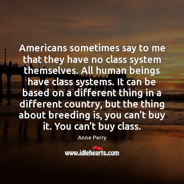 Image, Americans sometimes say to me that they have no class system themselves.