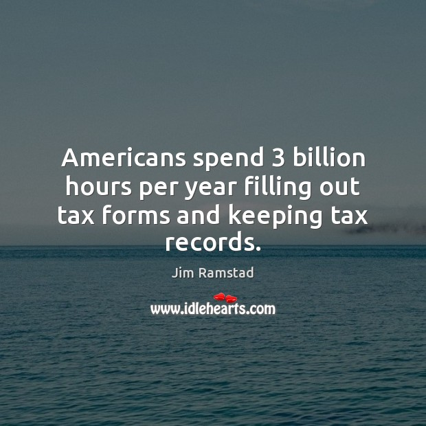 Americans spend 3 billion hours per year filling out tax forms and keeping tax records. Jim Ramstad Picture Quote