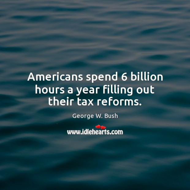 Image, Americans spend 6 billion hours a year filling out their tax reforms.