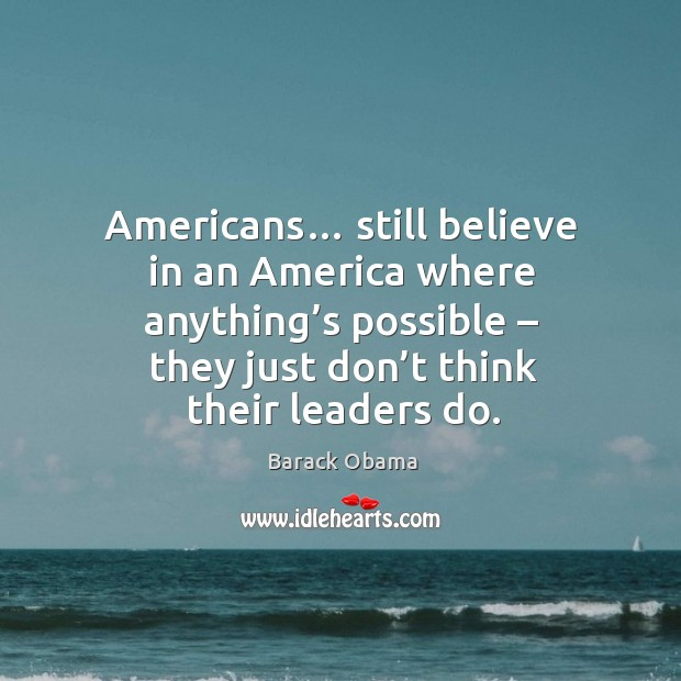 Americans… still believe in an america where anything's possible – they just don't think their leaders do. Image