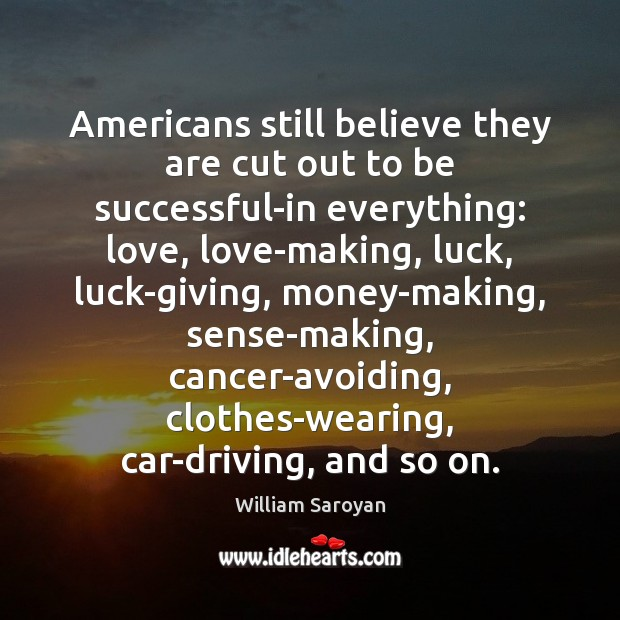 Americans still believe they are cut out to be successful-in everything: love, William Saroyan Picture Quote