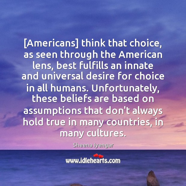 [Americans] think that choice, as seen through the American lens, best fulfills Sheena Iyengar Picture Quote