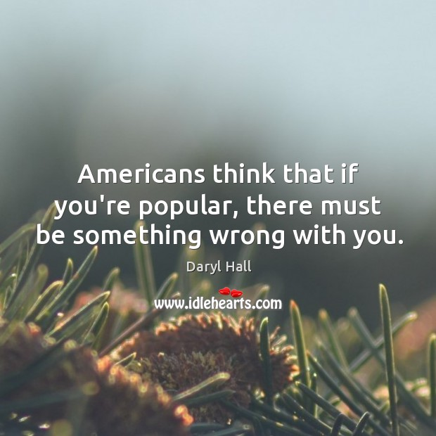 Image, Americans think that if you're popular, there must be something wrong with you.