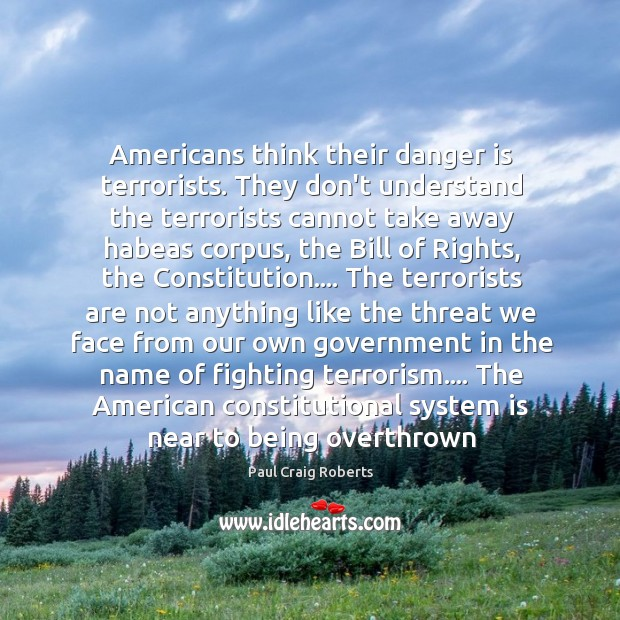 Americans think their danger is terrorists. They don't understand the terrorists cannot Paul Craig Roberts Picture Quote