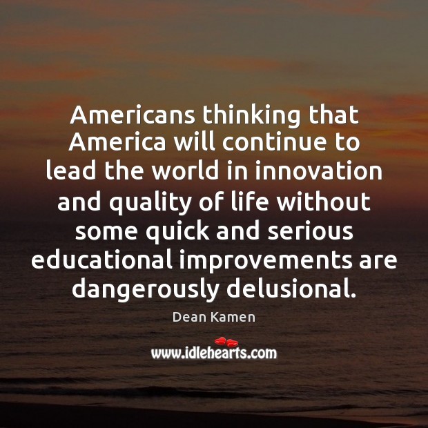 Americans thinking that America will continue to lead the world in innovation Dean Kamen Picture Quote