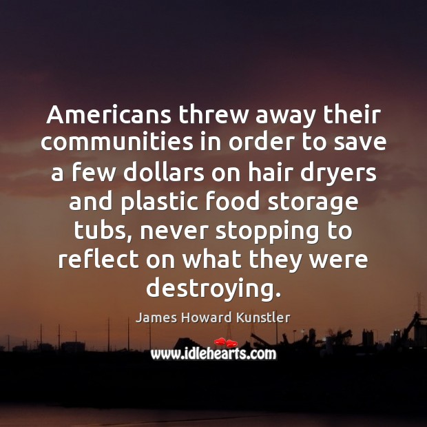 Americans threw away their communities in order to save a few dollars James Howard Kunstler Picture Quote
