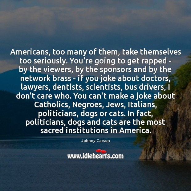 Americans, too many of them, take themselves too seriously. You're going to Johnny Carson Picture Quote
