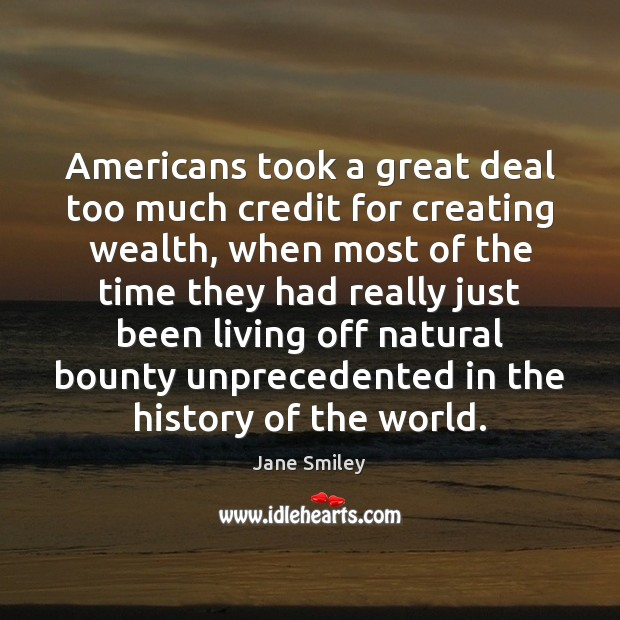 Americans took a great deal too much credit for creating wealth, when Jane Smiley Picture Quote