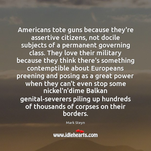 Americans tote guns because they're assertive citizens, not docile subjects of a Mark Steyn Picture Quote
