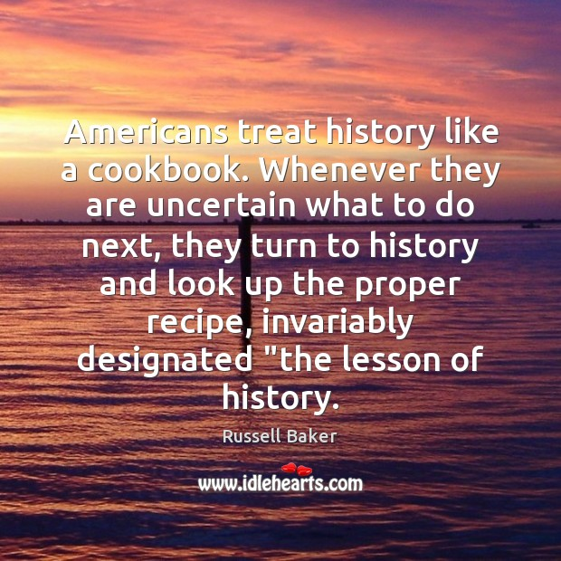 Image, Americans treat history like a cookbook. Whenever they are uncertain what to