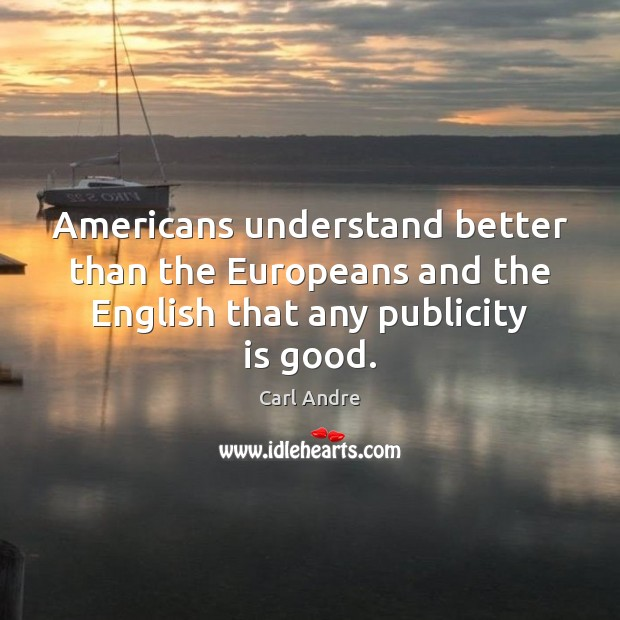 Americans understand better than the Europeans and the English that any publicity is good. Publicity Quotes Image