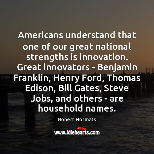 Image, Americans understand that one of our great national strengths is innovation. Great
