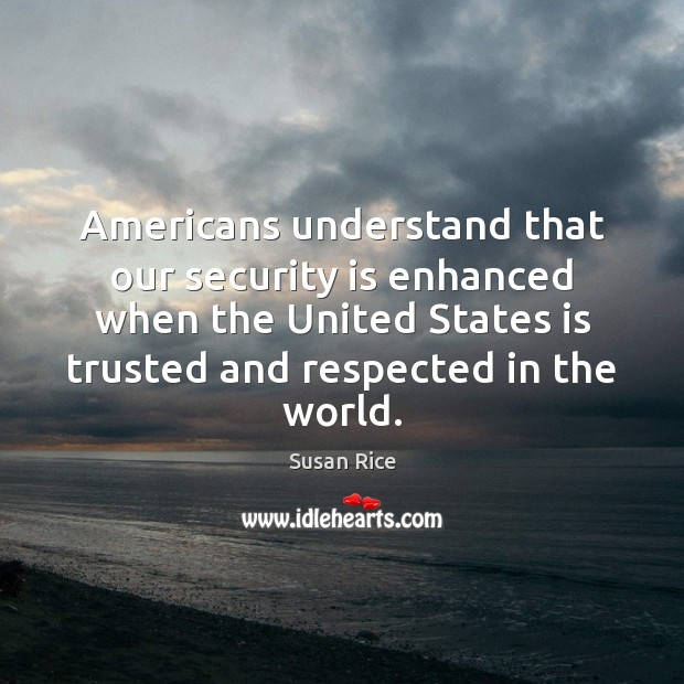 Americans understand that our security is enhanced when the United States is Image