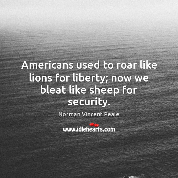 Americans used to roar like lions for liberty; now we bleat like sheep for security. Norman Vincent Peale Picture Quote