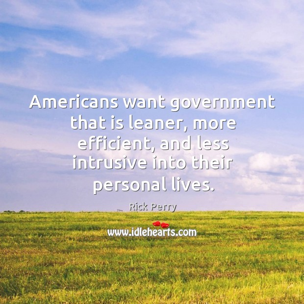 Americans want government that is leaner, more efficient, and less intrusive into their personal lives. Image