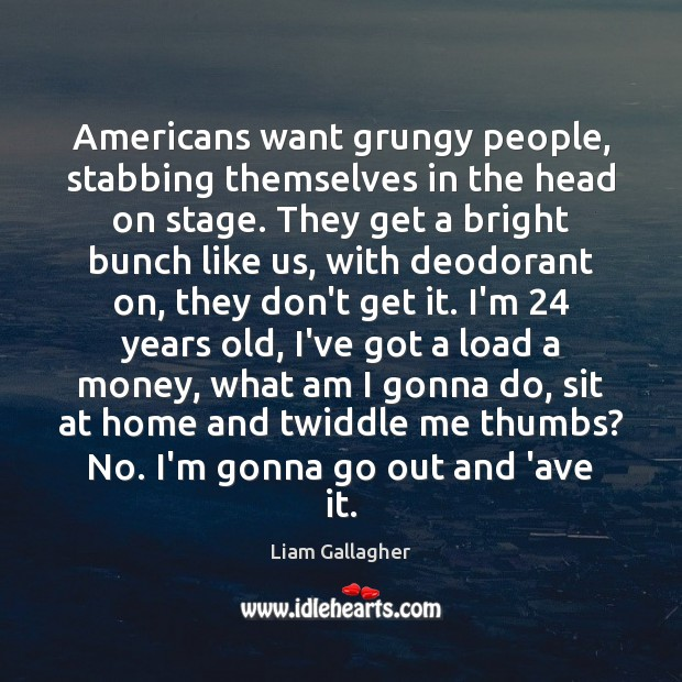 Americans want grungy people, stabbing themselves in the head on stage. They Image