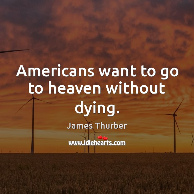 Americans want to go to heaven without dying. James Thurber Picture Quote