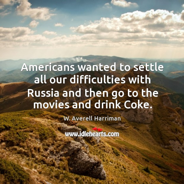 Americans wanted to settle all our difficulties with russia and then go to the movies and drink coke. W. Averell Harriman Picture Quote