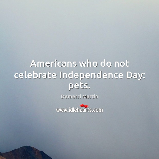 Americans who do not celebrate Independence Day: pets. Independence Day Quotes Image