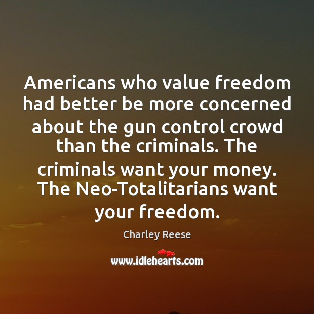 Americans who value freedom had better be more concerned about the gun Charley Reese Picture Quote