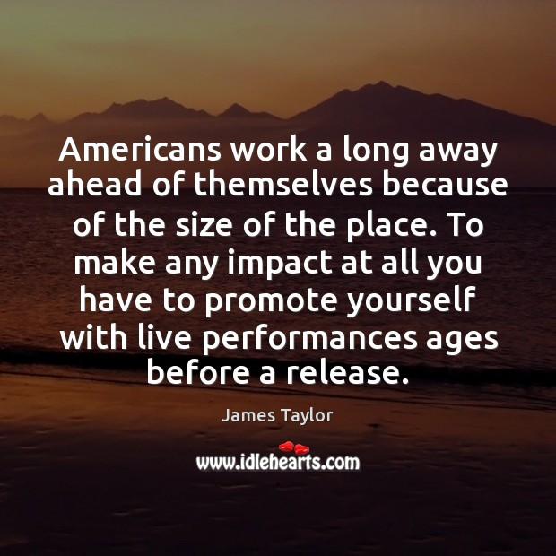 Americans work a long away ahead of themselves because of the size James Taylor Picture Quote