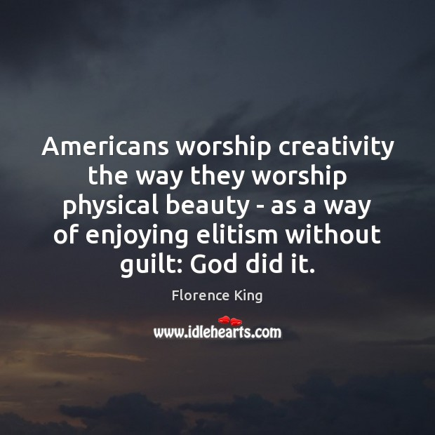 Americans worship creativity the way they worship physical beauty – as a Florence King Picture Quote