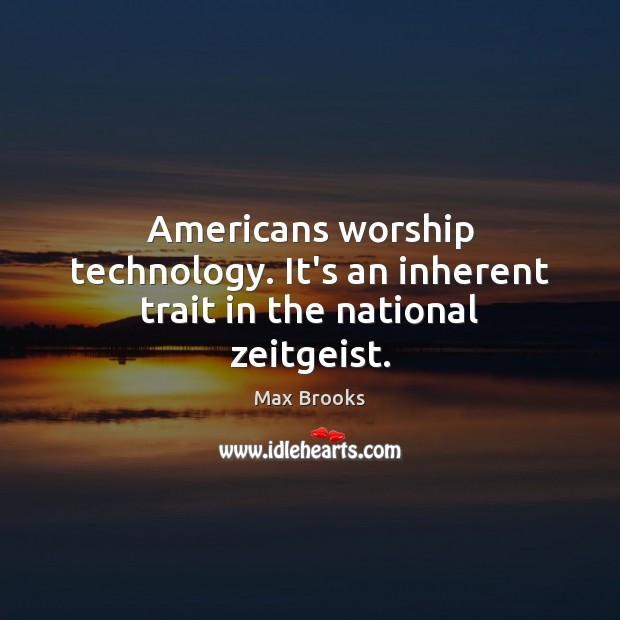 Americans worship technology. It's an inherent trait in the national zeitgeist. Max Brooks Picture Quote