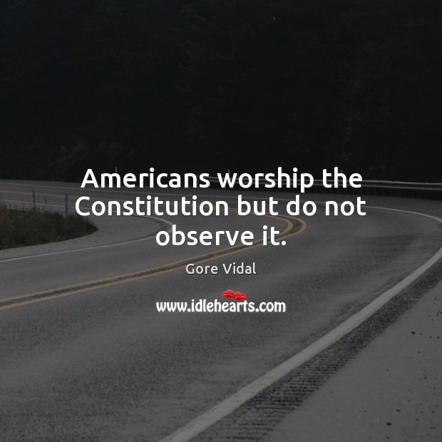 Americans worship the Constitution but do not observe it. Gore Vidal Picture Quote