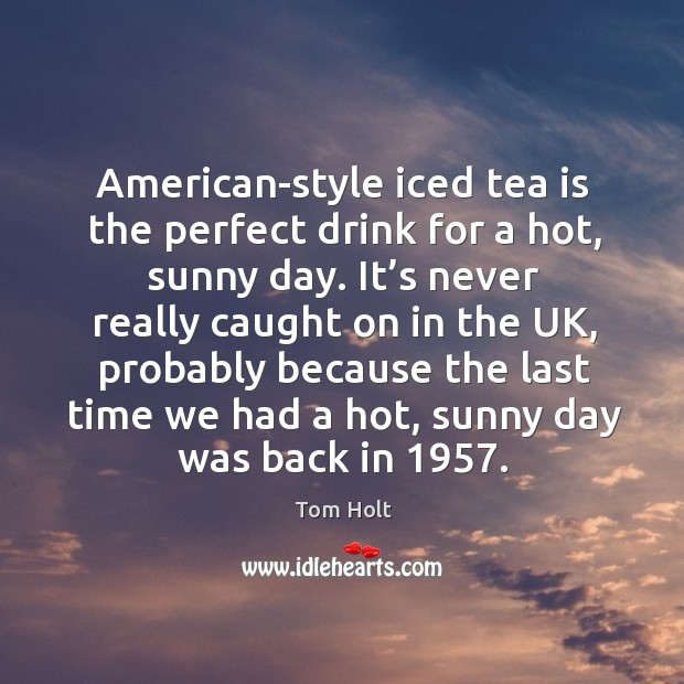 American-style iced tea is the perfect drink for a hot, sunny day. It's never really caught on in the uk Tom Holt Picture Quote