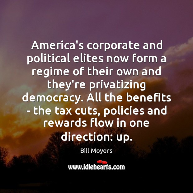 America's corporate and political elites now form a regime of their own Bill Moyers Picture Quote
