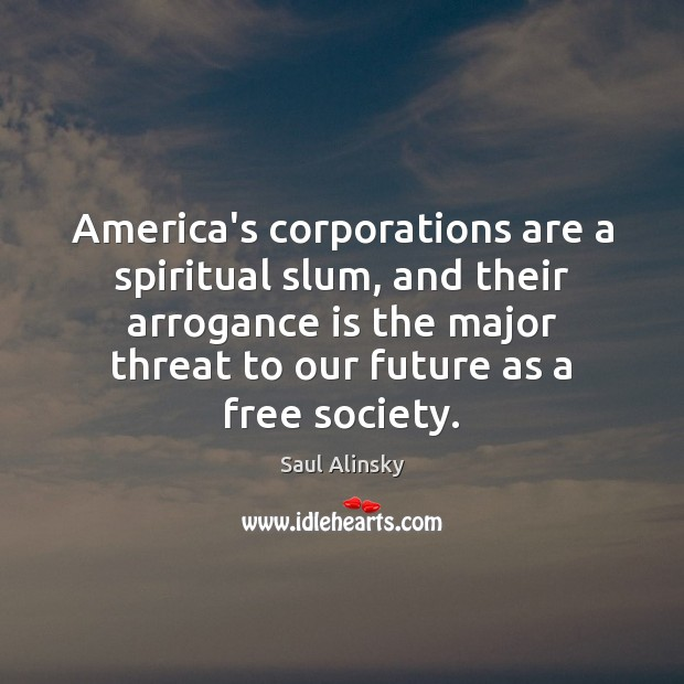 America's corporations are a spiritual slum, and their arrogance is the major Saul Alinsky Picture Quote