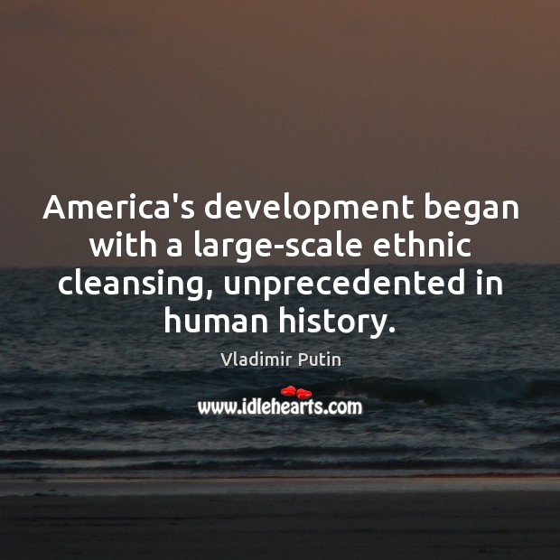 America's development began with a large-scale ethnic cleansing, unprecedented in human history. Vladimir Putin Picture Quote