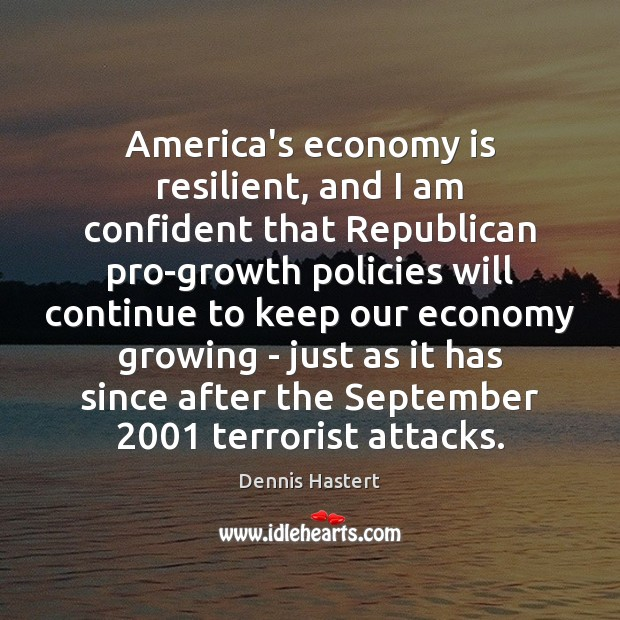 America's economy is resilient, and I am confident that Republican pro-growth policies Image