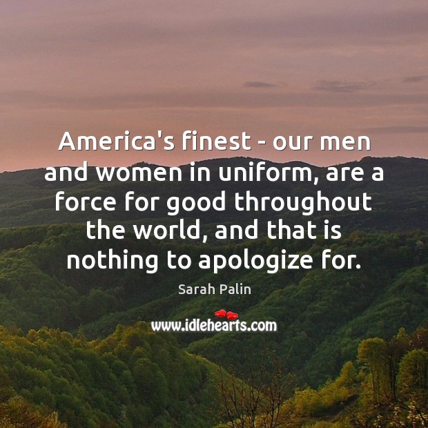 America's finest – our men and women in uniform, are a force Sarah Palin Picture Quote