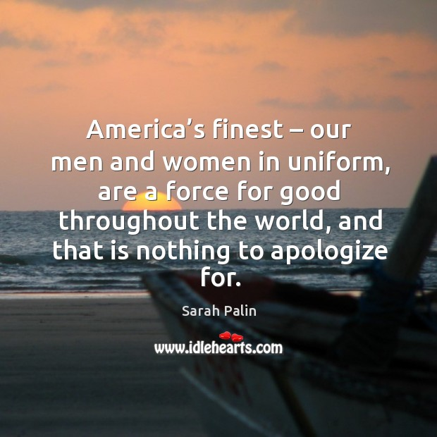 America's finest – our men and women in uniform, are a force for good throughout the world, and that is nothing to apologize for. Image