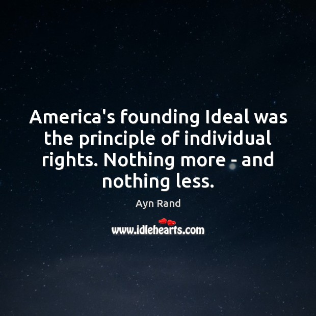 Image, America's founding Ideal was the principle of individual rights. Nothing more –