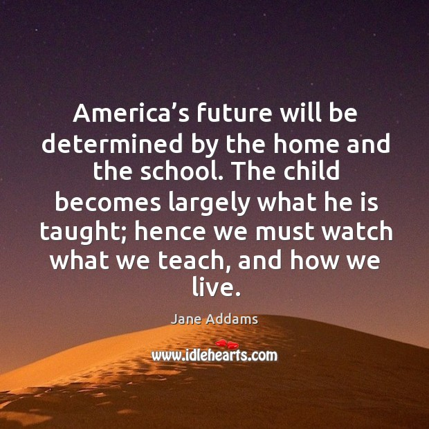 America's future will be determined by the home and the school. Image