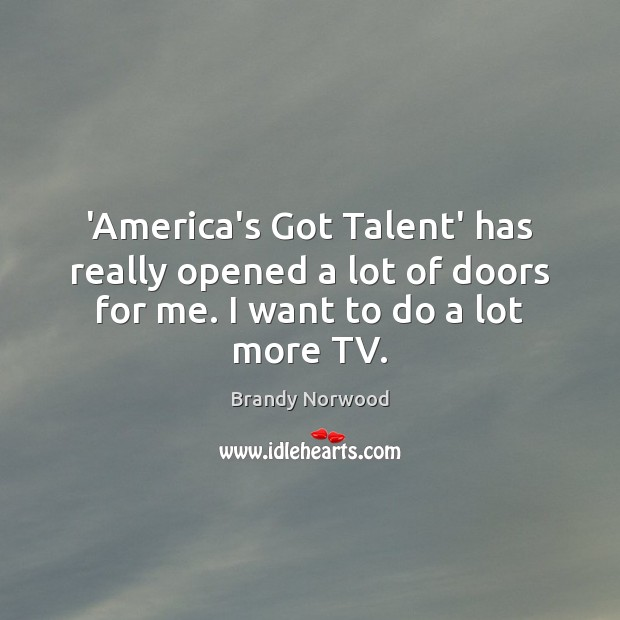 'America's Got Talent' has really opened a lot of doors for me. Brandy Norwood Picture Quote