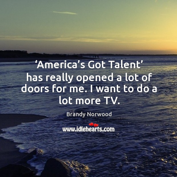 America's got talent has really opened a lot of doors for me. I want to do a lot more tv. Brandy Norwood Picture Quote