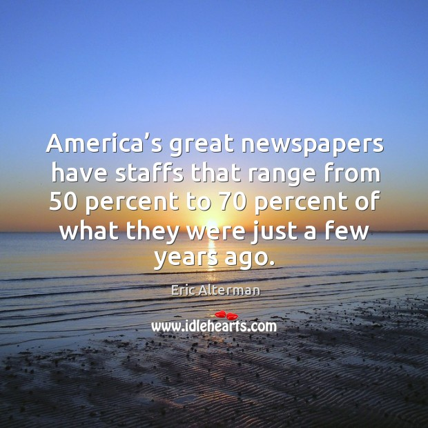 America's great newspapers have staffs that range from 50 percent to 70 percent of Eric Alterman Picture Quote