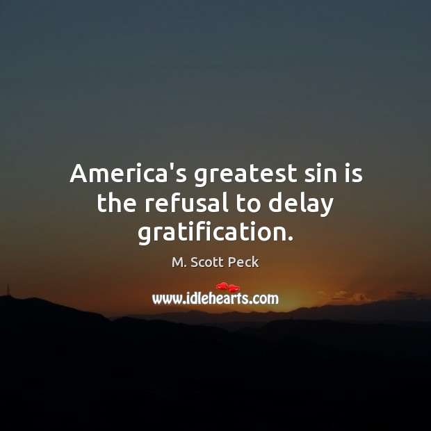 America's greatest sin is the refusal to delay gratification. M. Scott Peck Picture Quote
