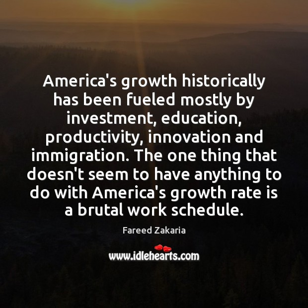 Fareed Zakaria Picture Quote image saying: America's growth historically has been fueled mostly by investment, education, productivity, innovation