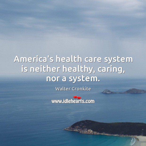America's health care system is neither healthy, caring, nor a system. Walter Cronkite Picture Quote