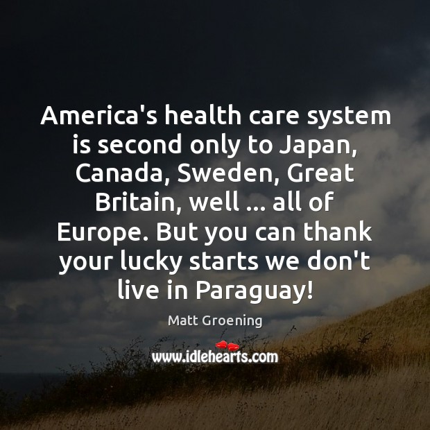 America's health care system is second only to Japan, Canada, Sweden, Great Matt Groening Picture Quote