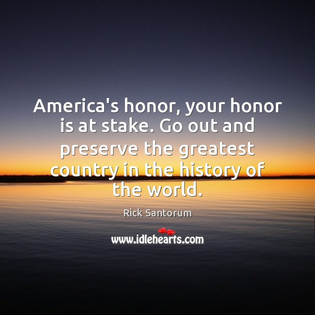America's honor, your honor is at stake. Go out and preserve the Rick Santorum Picture Quote