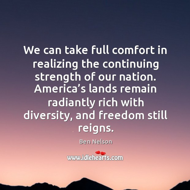 America's lands remain radiantly rich with diversity, and freedom still reigns. Ben Nelson Picture Quote