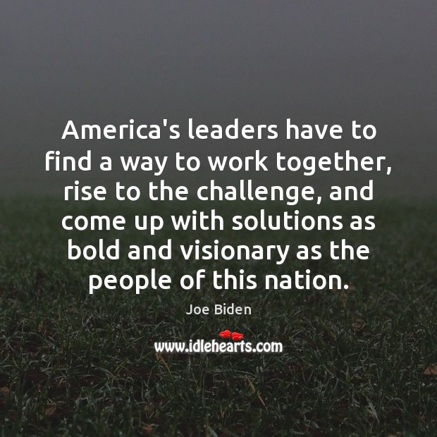 America's leaders have to find a way to work together, rise to Joe Biden Picture Quote