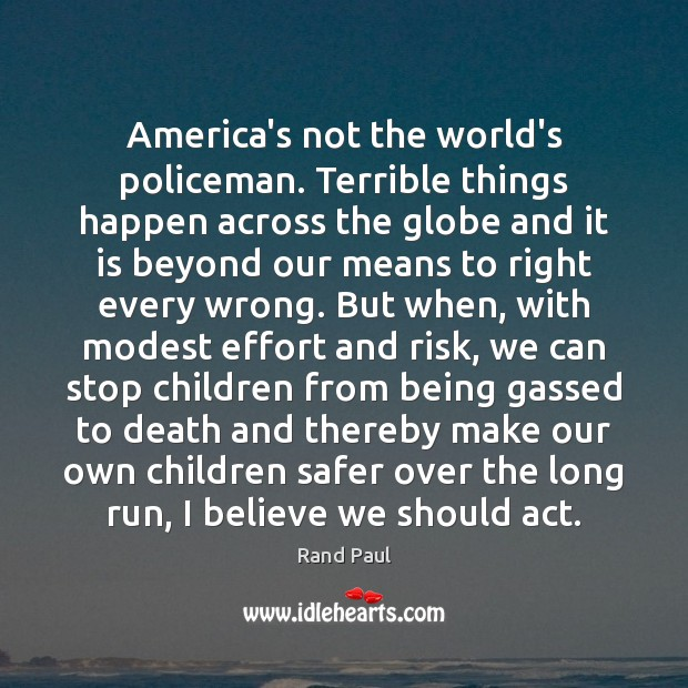 America's not the world's policeman. Terrible things happen across the globe and Rand Paul Picture Quote