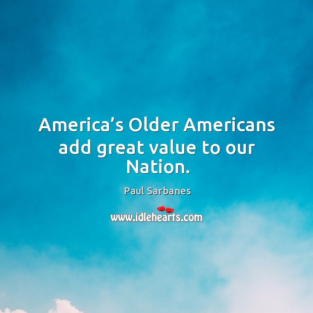 America's older americans add great value to our nation. Paul Sarbanes Picture Quote