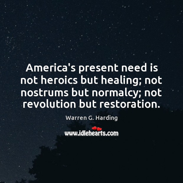America's present need is not heroics but healing; not nostrums but normalcy; Warren G. Harding Picture Quote